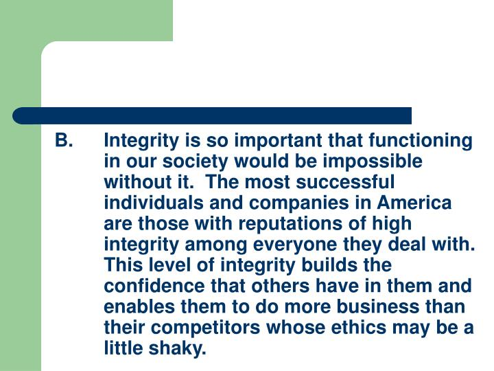 B.Integrity is so important that functioning in our society would be impossible without it.  The most successful individuals and companies in America are those with reputations of high integrity among everyone they deal with.  This level of integrity builds the confidence that others have in them and enables them to do more business than their competitors whose ethics may be a little shaky.