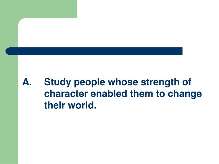 A.Study people whose strength of character enabled them to change their world.
