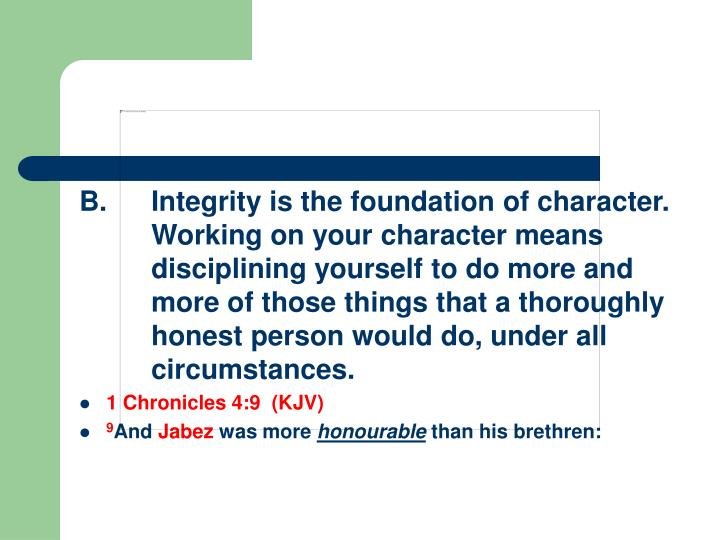B.Integrity is the foundation of character.  Working on your character means disciplining yourself to do more and more of those things that a thoroughly honest person would do, under all circumstances.