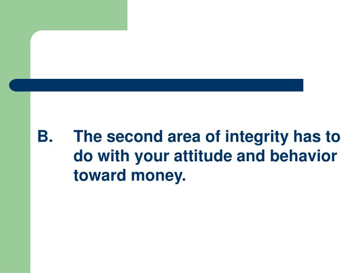 B.The second area of integrity has to do with your attitude and behavior toward money.