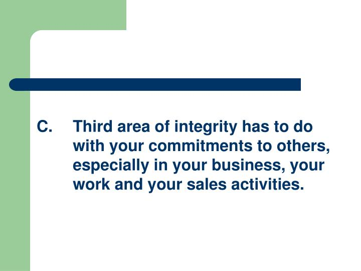 C.Third area of integrity has to do with your commitments to others, especially in your business, your work and your sales activities.
