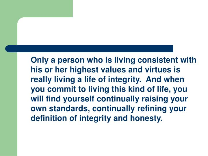 Only a person who is living consistent with his or her highest values and virtues is really living a life of integrity.  And when you commit to living this kind of life, you will find yourself continually raising your own standards, continually refining your definition of integrity and honesty.