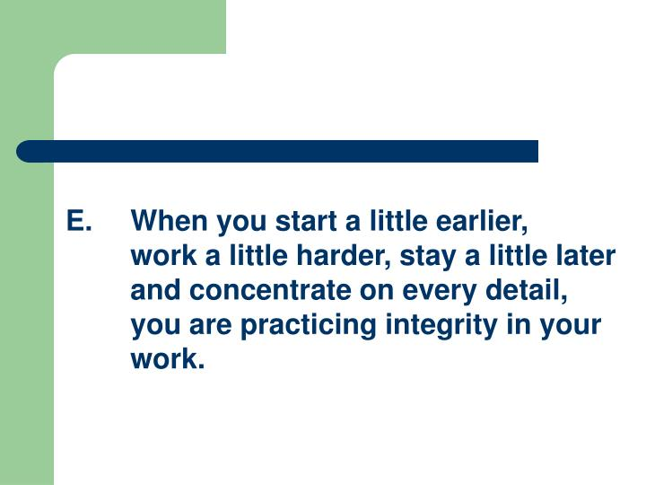 E.When you start a little earlier, work a little harder, stay a little later and concentrate on every detail, you are practicing integrity in your work.