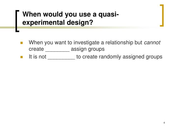 When would you use a quasi-experimental design?
