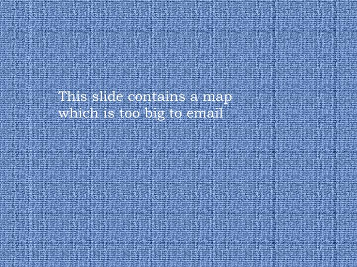 This slide contains a map which is too big to email