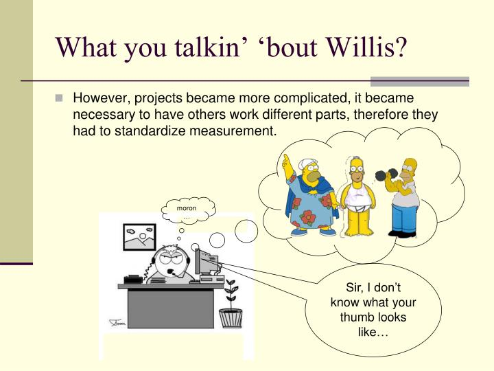 What you talkin' 'bout Willis?