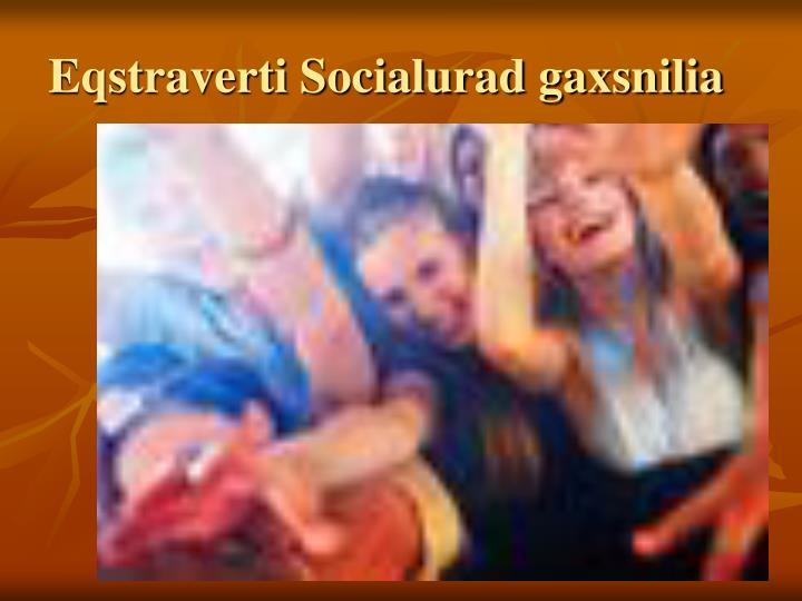 Eqstraverti Socialurad gaxsnilia