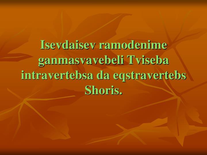 Isevdaisev ramodenime ganmasvavebeli Tviseba intravertebsa da eqstravertebs Shoris.