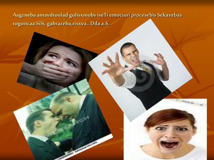 Aagzneba amavdroulad gulisxmobs iseTi emociuri procesebis Sekavebas rogoricaa SiSi, gabrazeba,risxva.. Dda a.S.