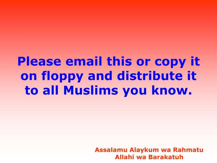 Please email this or copy it on floppy and distribute it to all Muslims you know.