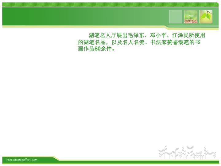 湖笔名人厅展出毛泽东、邓小平、江泽民所使用的湖笔名品,以及名人名流、书法家赞誉湖笔的书画作品