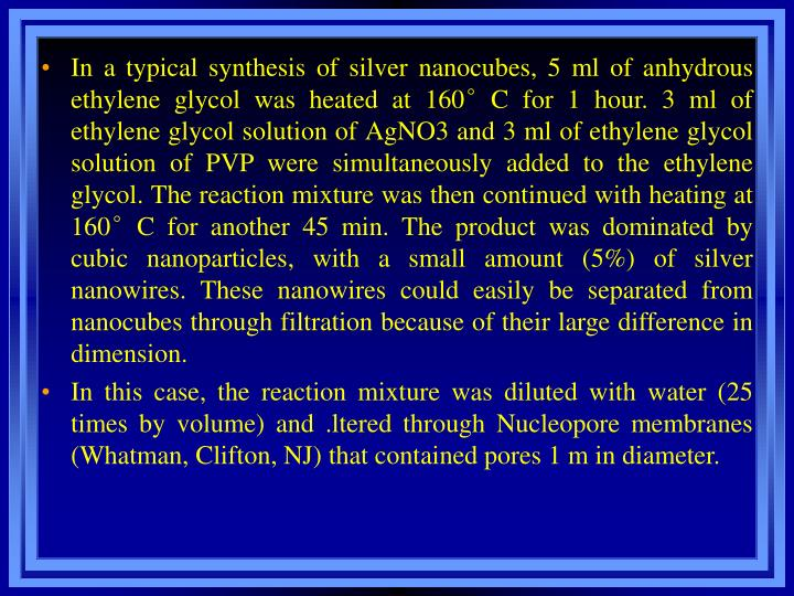 In a typical synthesis of silver nanocubes, 5 ml of anhydrous ethylene glycol was heated at 160C for 1 hour. 3 ml of ethylene glycol solution of AgNO3 and 3 ml of ethylene glycol solution of PVP were simultaneously added to the ethylene glycol. The reaction mixture was then continued with heating at 160C for another 45 min. The product was dominated by cubic nanoparticles, with a small amount (5%) of silver nanowires. These nanowires could easily be separated from nanocubes through filtration because of their large difference in dimension.