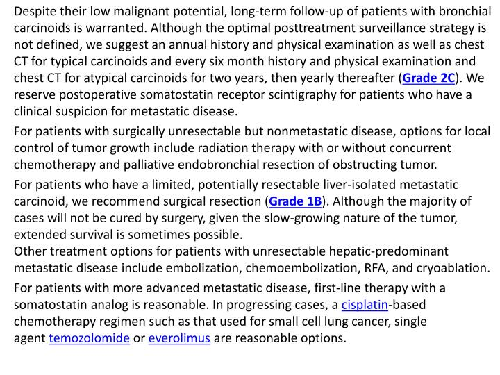 Despite their low malignant potential, long-term follow-up of patients with bronchial carcinoids is warranted. Although the optimal posttreatment surveillance strategy is not defined, we suggest an annual history and physical examination as well as chest CT for typical carcinoids and every six month history and physical examination and chest CT for atypical carcinoids for two years, then yearly thereafter (