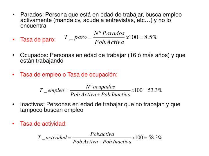 Parados: Persona que está en edad de trabajar, busca empleo activamente (manda cv, acude a entrevistas, etc…) y no lo encuentra