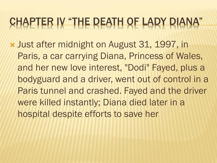 "Just after midnight on August 31, 1997, in Paris, a car carrying Diana, Princess of Wales, and her new love interest, ""Dodi"" Fayed, plus a bodyguard and a driver, went out of control in a Paris tunnel and crashed. Fayed and the driver were killed instantly; Diana died later in a hospital despite efforts to save her"