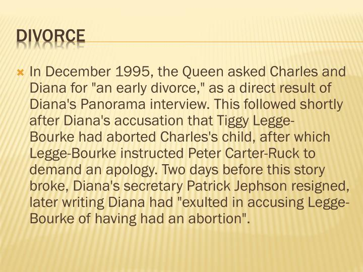"In December 1995, the Queen asked Charles and Diana for ""an early divorce,"" as a direct result of Diana's Panorama interview. This followed shortly after Diana's accusation that"