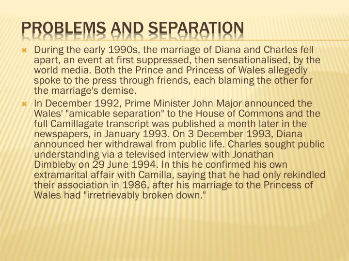 During the early 1990s, the marriage of Diana and Charles fell apart, an event at first suppressed, then