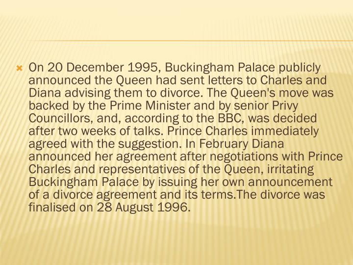 On 20 December 1995, Buckingham Palace publicly announced the Queen had sent letters to Charles and Diana advising them to divorce. The Queen's move was backed by the Prime Minister and by senior Privy