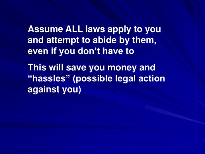 Assume ALL laws apply to you and attempt to abide by them, even if you don't have to