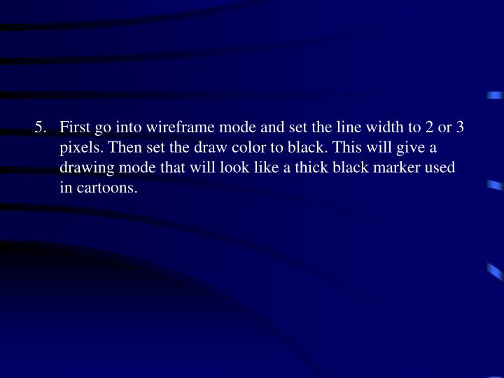5.First go into wireframe mode and set the line width to 2 or 3 pixels. Then set the draw color to black. This will give a drawing mode that will look like a thick black marker used in cartoons.
