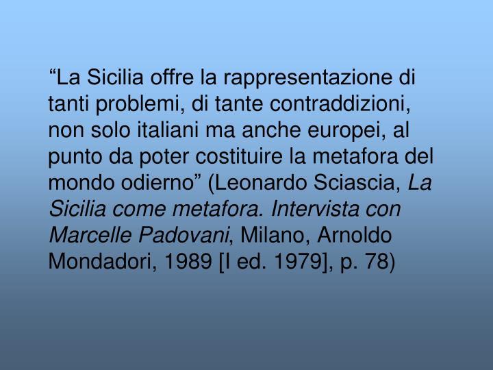 """""""La Sicilia offre la rappresentazione di tanti problemi, di tante contraddizioni, non solo italiani ma anche europei, al punto da poter costituire la metafora del mondo odierno"""" (Leonardo Sciascia,"""