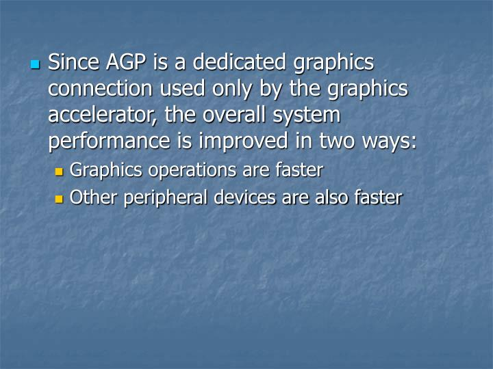 Since AGP is a dedicated graphics connection used only by the graphics accelerator, the overall system performance is improved in two ways: