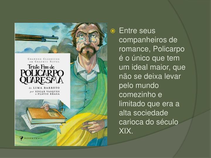 Entre seus companheiros de romance, Policarpo  o nico que tem um ideal maior, que no se deixa levar pelo mundo comezinho e limitado que era a alta sociedade carioca do sculo XIX.