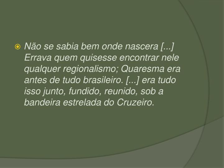 No se sabia bem onde nascera [...] Errava quem quisesse encontrar nele qualquer regionalismo; Quaresma era antes de tudo brasileiro. [...] era tudo isso junto, fundido, reunido, sob a bandeira estrelada do Cruzeiro.