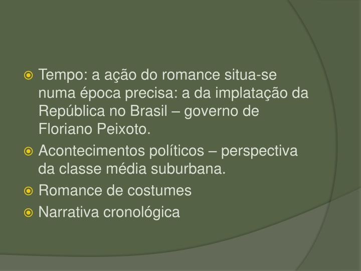 Tempo: a ao do romance situa-se numa poca precisa: a da implatao da Repblica no Brasil  governo de Floriano Peixoto.