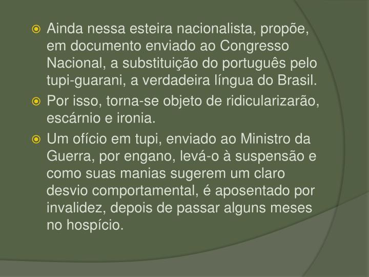 Ainda nessa esteira nacionalista, prope, em documento enviado ao Congresso Nacional, a substituio do portugus pelo tupi-guarani, a verdadeira lngua do Brasil.