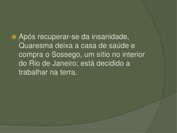 Aps recuperar-se da insanidade, Quaresma deixa a casa de sade e compra o Sossego, um stio no interior do Rio de Janeiro; est decidido a trabalhar na terra.