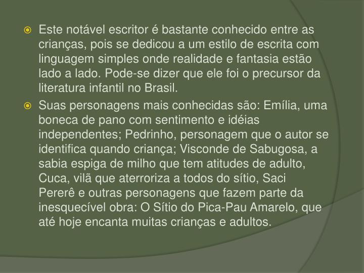Este notvel escritor  bastante conhecido entre as crianas, pois se dedicou a um estilo de escrita com linguagem simples onde realidade e fantasia esto lado a lado. Pode-se dizer que ele foi o precursor da literatura infantil no Brasil.