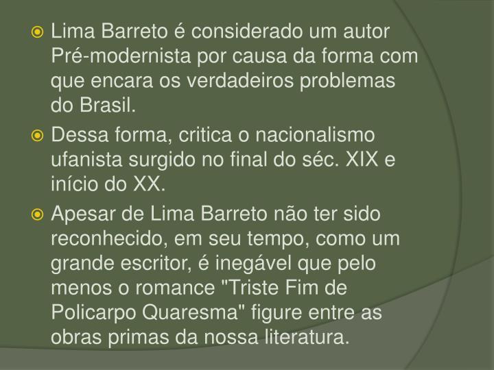 Lima Barreto  considerado um autor Pr-modernista por causa da forma com que encara os verdadeiros problemas do Brasil.