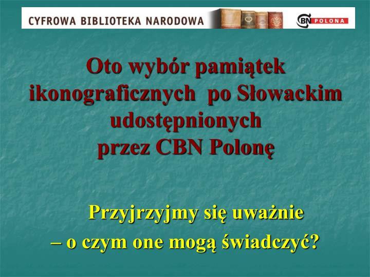 Oto wybór pamiątek ikonograficznych  po Słowackim udostępnionych