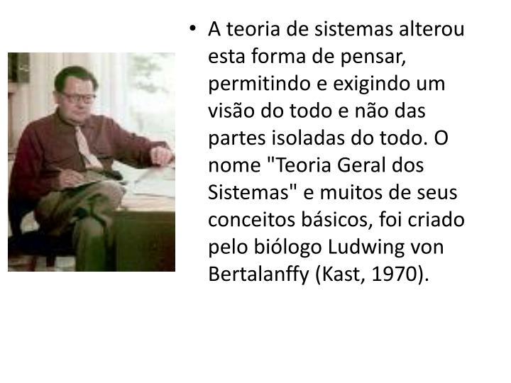 """A teoria de sistemas alterou esta forma de pensar, permitindo e exigindo um visão do todo e não das partes isoladas do todo. O nome """"Teoria Geral dos Sistemas"""" e muitos de seus conceitos básicos, foi criado pelo biólogo Ludwing von Bertalanffy (Kast, 1970)."""