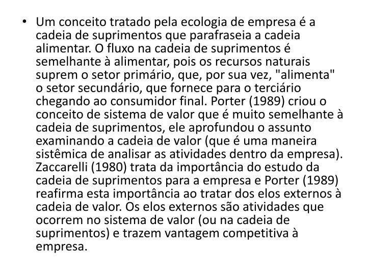 """Um conceito tratado pela ecologia de empresa é a cadeia de suprimentos que parafraseia a cadeia alimentar. O fluxo na cadeia de suprimentos é semelhante à alimentar, pois os recursos naturais suprem o setor primário, que, por sua vez, """"alimenta"""" o setor secundário, que fornece para o terciário chegando ao consumidor final. Porter (1989) criou o conceito de sistema de valor que é muito semelhante à cadeia de suprimentos, ele aprofundou o assunto examinando a cadeia de valor (que é uma maneira sistêmica de analisar as atividades dentro da empresa)."""