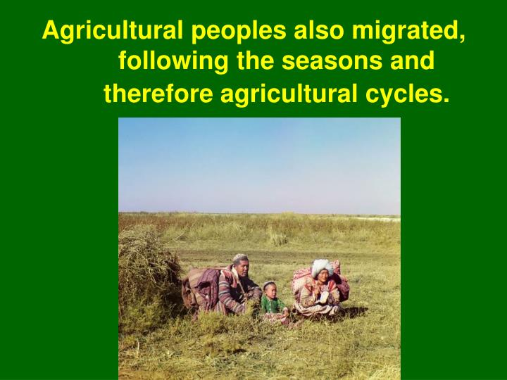 Agricultural peoples also migrated, following the seasons and therefore agricultural cycles.