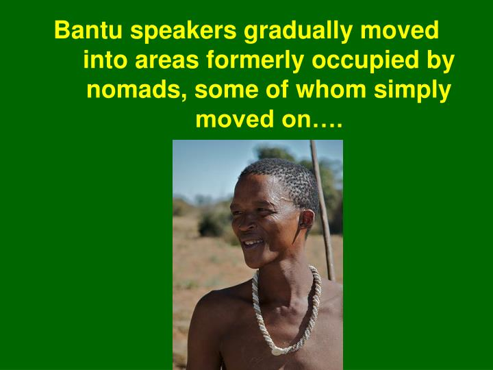 Bantu speakers gradually moved into areas formerly occupied by nomads, some of whom simply moved on….