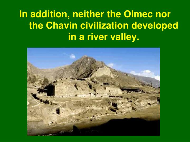 In addition, neither the Olmec nor the Chavin civilization developed in a river valley.