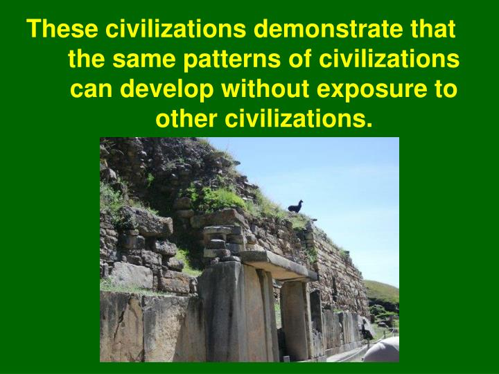 These civilizations demonstrate that the same patterns of civilizations can develop without exposure to other civilizations.
