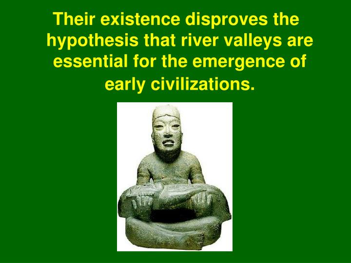 Their existence disproves the hypothesis that river valleys are essential for the emergence of early civilizations.