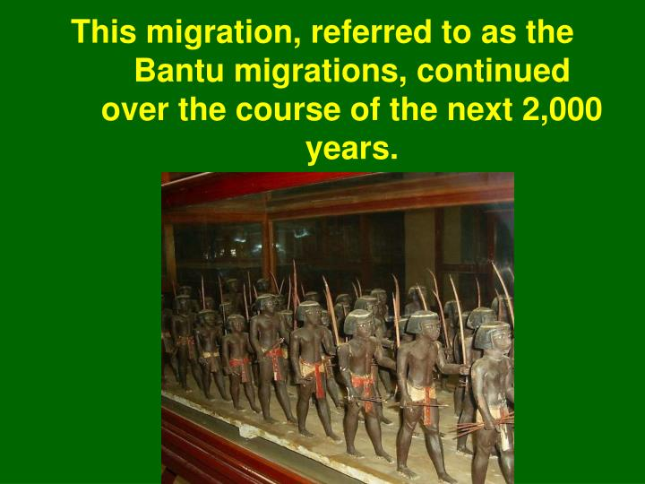 This migration, referred to as the Bantu migrations, continued over the course of the next 2,000 years.