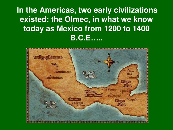 In the Americas, two early civilizations existed: the Olmec, in what we know today as Mexico from 1200 to 1400 B.C.E…..