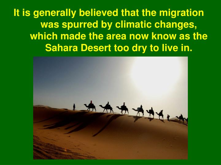 It is generally believed that the migration was spurred by climatic changes, which made the area now know as the Sahara Desert too dry to live in.