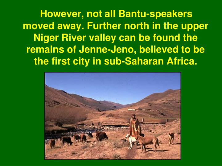 However, not all Bantu-speakers moved away. Further north in the upper Niger River valley can be found the remains of Jenne-Jeno, believed to be the first city in sub-Saharan Africa.