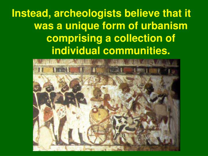 Instead, archeologists believe that it was a unique form of urbanism comprising a collection of individual communities.