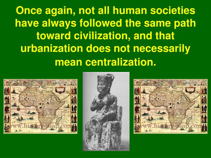Once again, not all human societies have always followed the same path toward civilization, and that urbanization does not necessarily mean centralization.