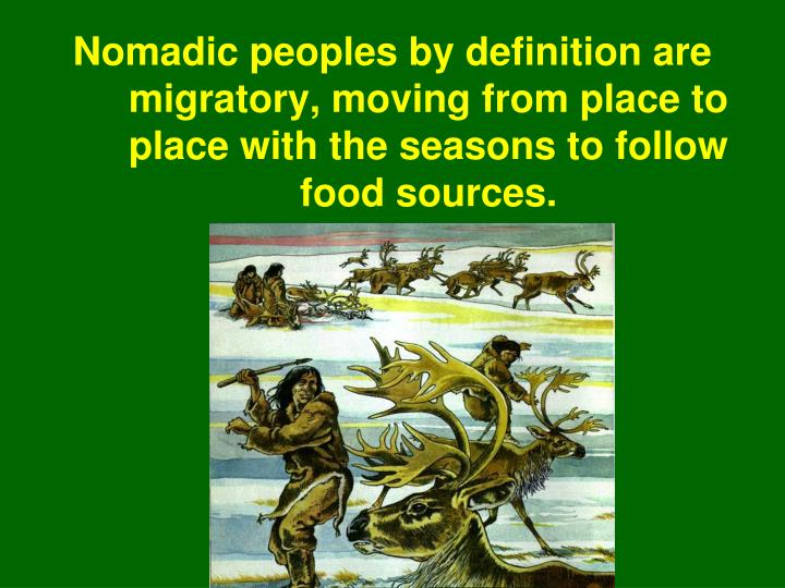 Nomadic peoples by definition are migratory, moving from place to place with the seasons to follow food sources.