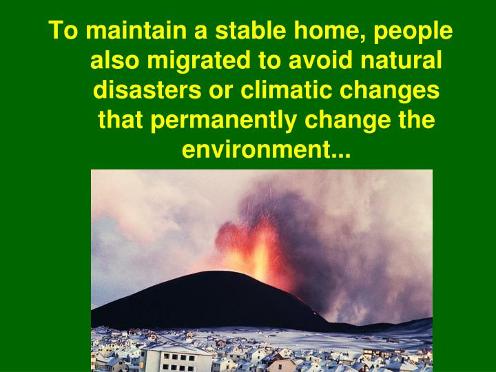 To maintain a stable home, people also migrated to avoid natural disasters or climatic changes that permanently change the environment...