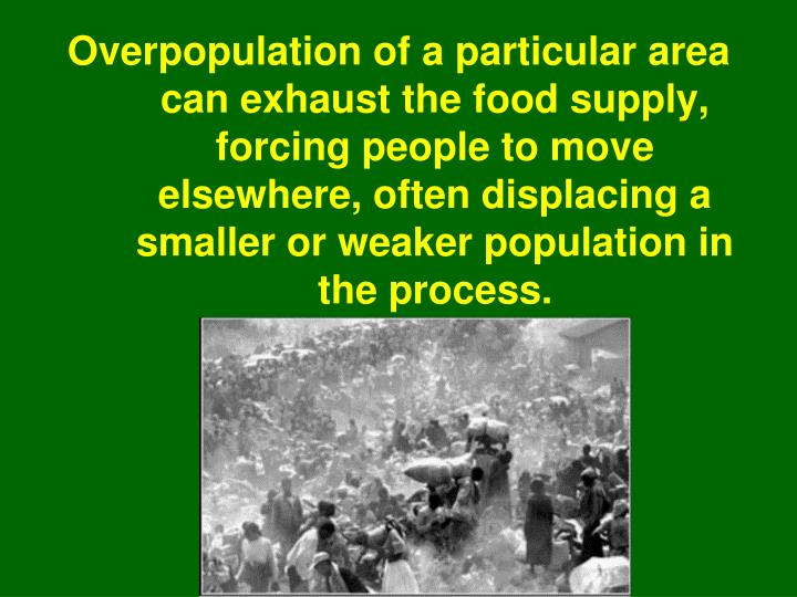 Overpopulation of a particular area can exhaust the food supply, forcing people to move elsewhere, often displacing a smaller or weaker population in the process.